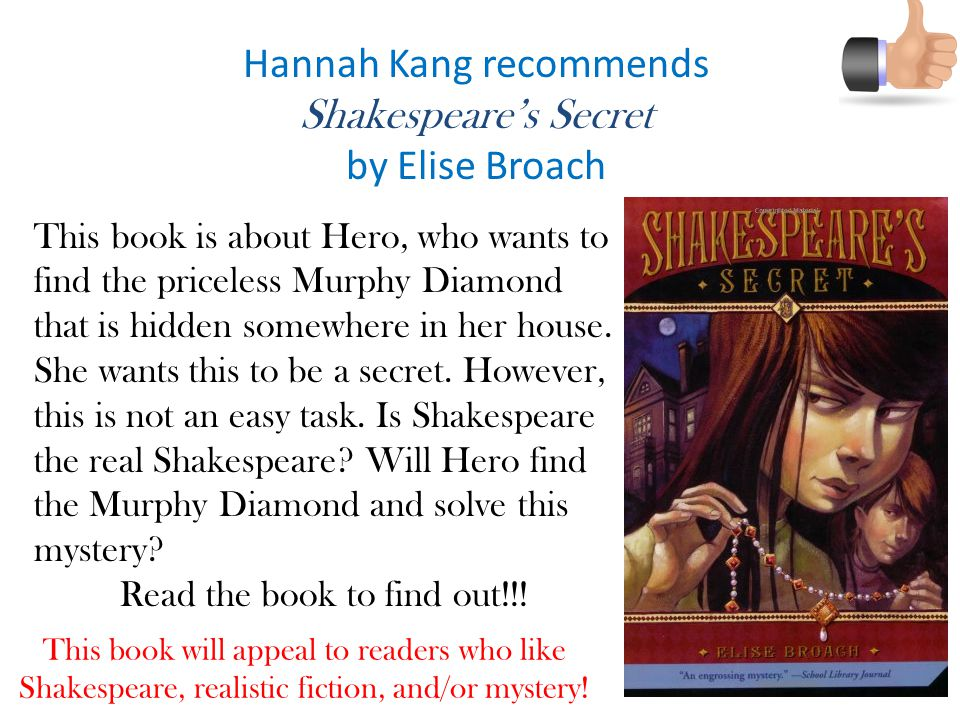 Hannah Kang recommends Shakespeare's Secret by Elise Broach This book will appeal to readers who like Shakespeare, realistic fiction, and/or mystery.