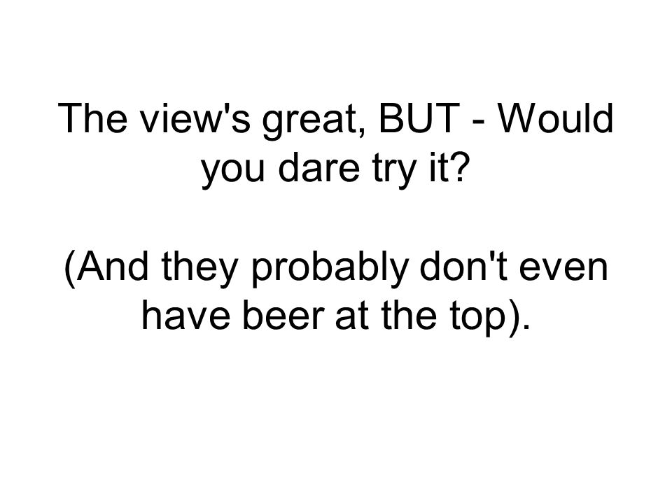 The view s great, BUT - Would you dare try it (And they probably don t even have beer at the top).