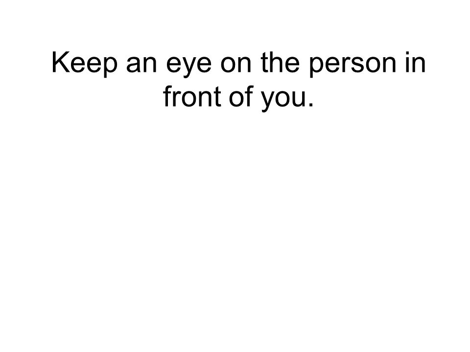 Keep an eye on the person in front of you.