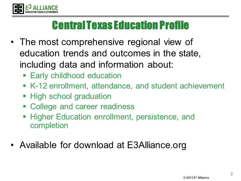 © 2013 E 3 Alliance Central Texas Education Profile The most comprehensive regional view of education trends and outcomes in the state, including data