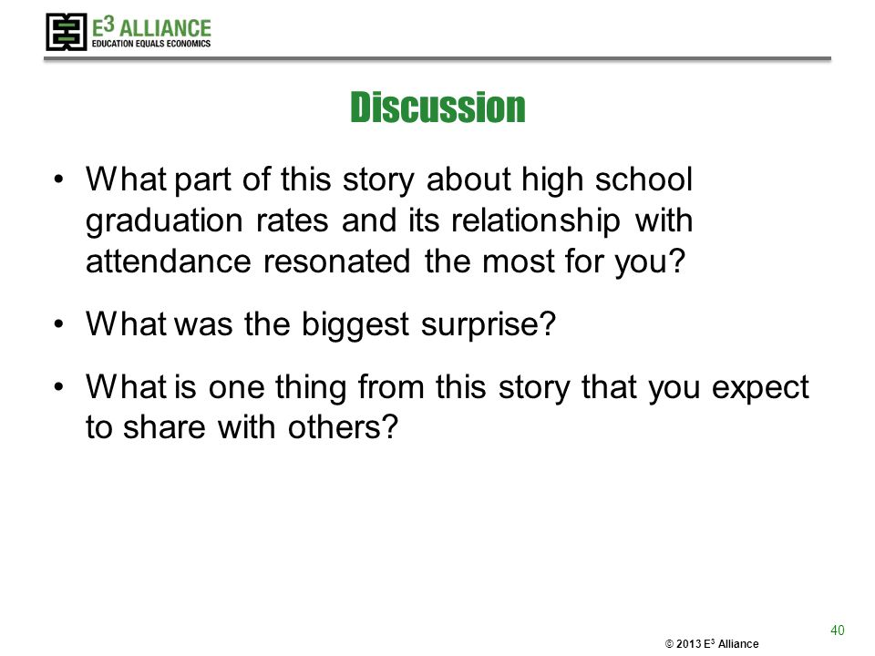 © 2013 E 3 Alliance Discussion What part of this story about high school graduation rates and its relationship with attendance resonated the most for