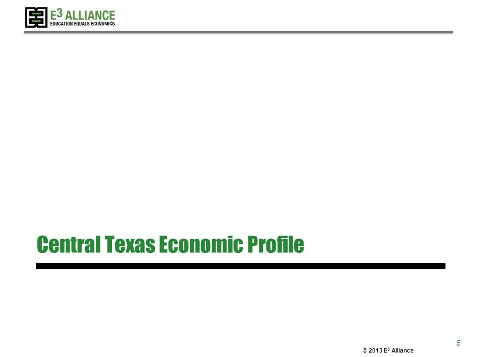 © 2013 E 3 Alliance Central Texas Economic Profile 5