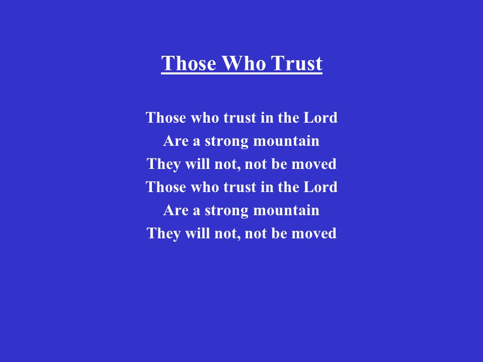 Those Who Trust Those who trust in the Lord Are a strong mountain They will not, not be moved Those who trust in the Lord Are a strong mountain They will not, not be moved