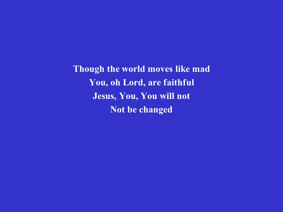 Though the world moves like mad You, oh Lord, are faithful Jesus, You, You will not Not be changed