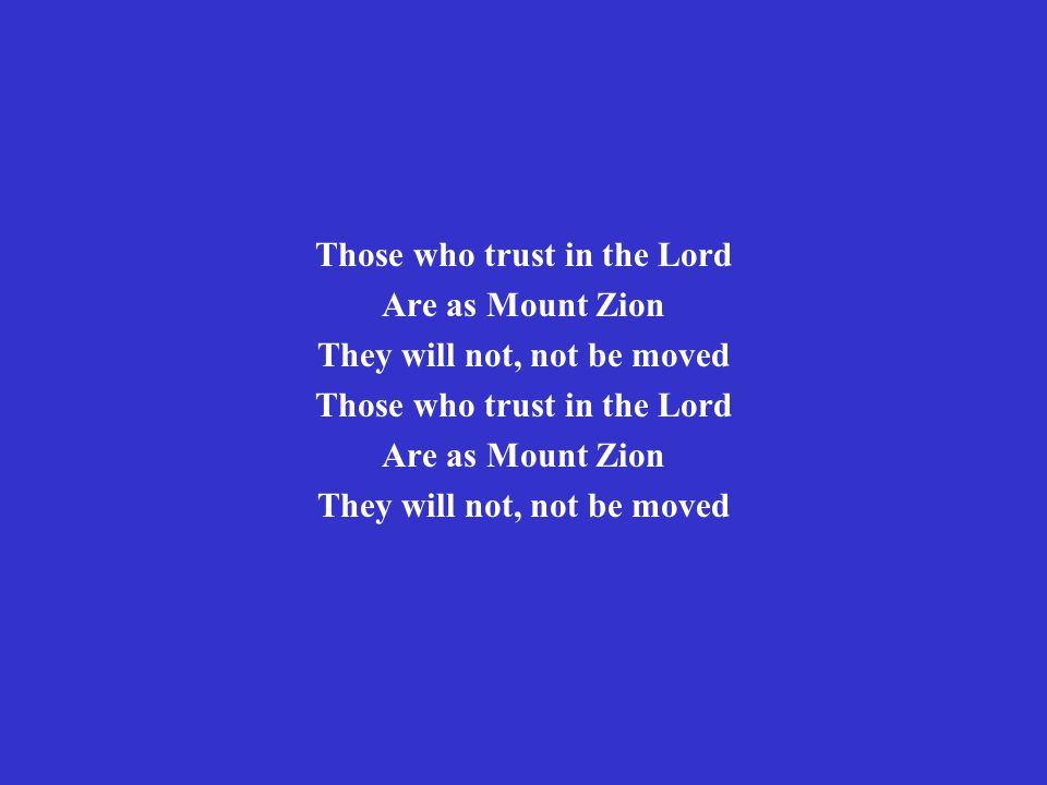 Those who trust in the Lord Are as Mount Zion They will not, not be moved Those who trust in the Lord Are as Mount Zion They will not, not be moved