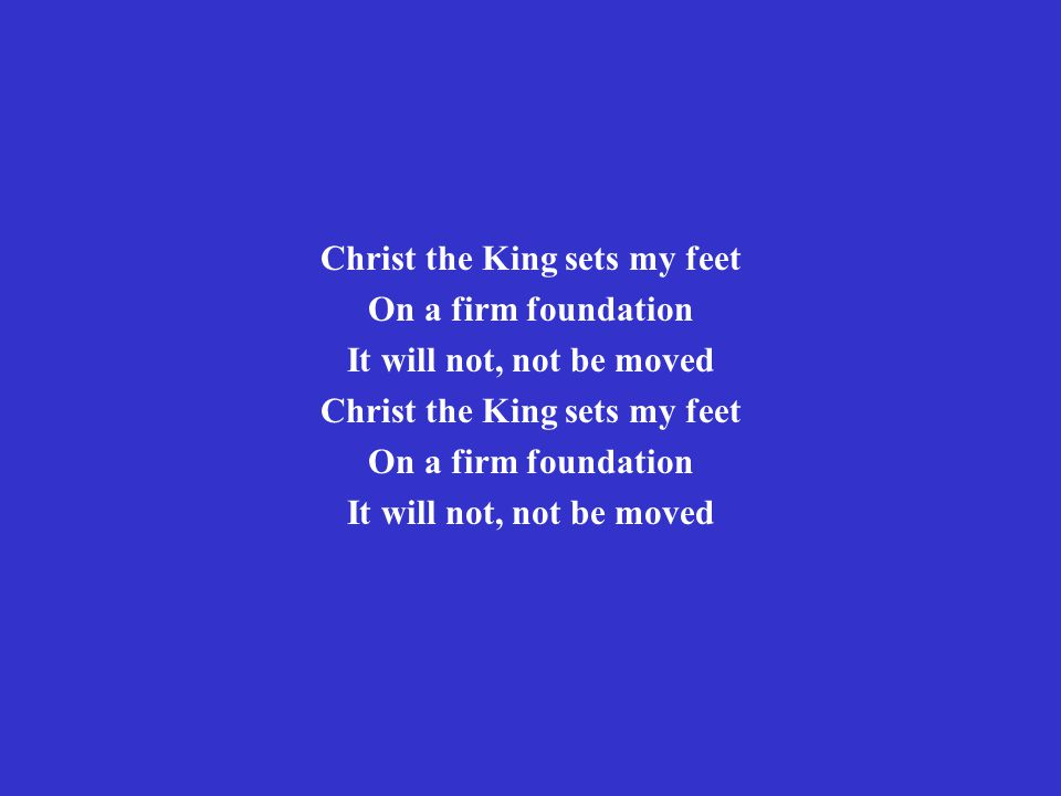 Christ the King sets my feet On a firm foundation It will not, not be moved Christ the King sets my feet On a firm foundation It will not, not be moved