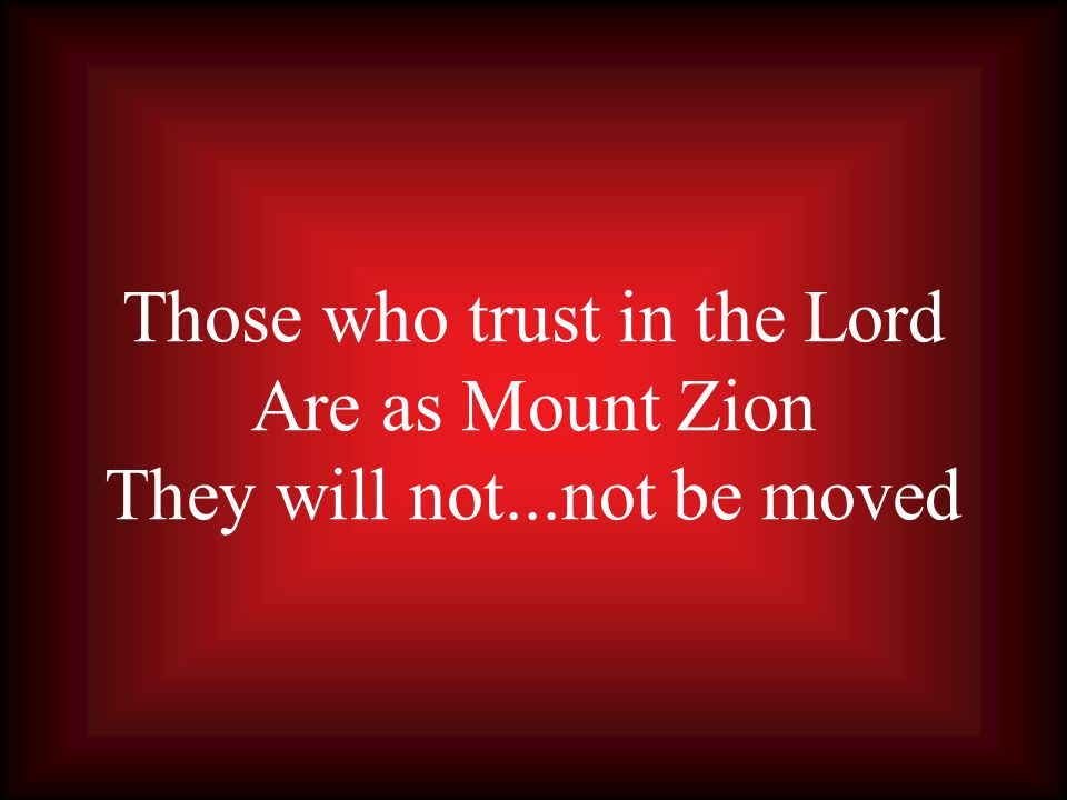 Those who trust in the Lord Are as Mount Zion They will not...not be moved