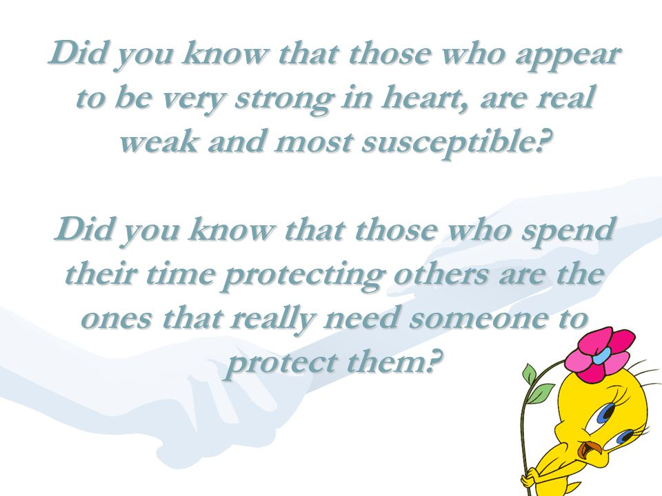 Did you know that those who appear to be very strong in heart, are real weak and most susceptible? Did you know that those who spend their time protec