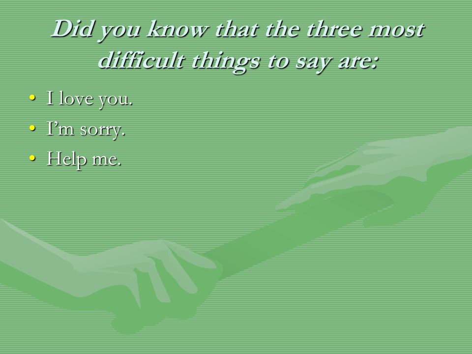 Did you know that the three most difficult things to say are: I love you.I love you. I'm sorry.I'm sorry. Help me.Help me.