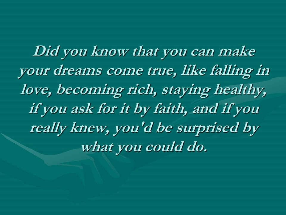 Did you know that you can make your dreams come true, like falling in love, becoming rich, staying healthy, if you ask for it by faith, and if you rea