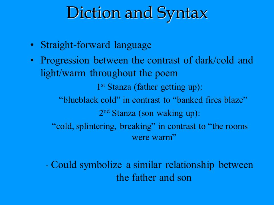 Diction and Syntax Straight-forward language Progression between the contrast of dark/cold and light/warm throughout the poem 1 st Stanza (father gett