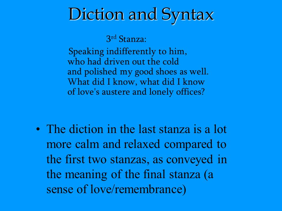 Diction and Syntax 3 rd Stanza: Speaking indifferently to him, who had driven out the cold and polished my good shoes as well. What did I know, what d