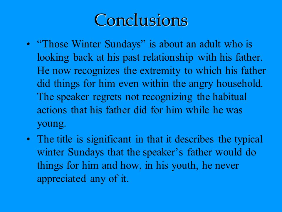 "Conclusions ""Those Winter Sundays"" is about an adult who is looking back at his past relationship with his father. He now recognizes the extremity to"