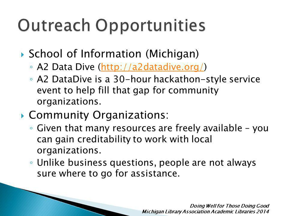 Doing Well for Those Doing Good Michigan Library Association Academic Libraries 2014  School of Information (Michigan) ◦ A2 Data Dive (http://a2datadive.org/)http://a2datadive.org/ ◦ A2 DataDive is a 30-hour hackathon-style service event to help fill that gap for community organizations.