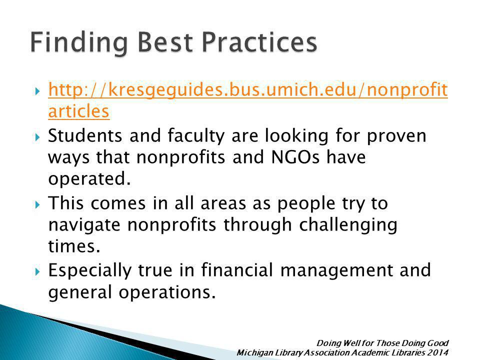 Doing Well for Those Doing Good Michigan Library Association Academic Libraries 2014  http://kresgeguides.bus.umich.edu/nonprofit articles http://kresgeguides.bus.umich.edu/nonprofit articles  Students and faculty are looking for proven ways that nonprofits and NGOs have operated.