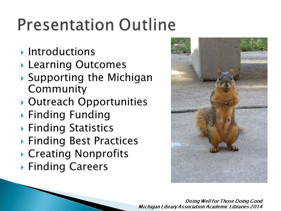 Doing Well for Those Doing Good Michigan Library Association Academic Libraries 2014  Introductions  Learning Outcomes  Supporting the Michigan Community  Outreach Opportunities  Finding Funding  Finding Statistics  Finding Best Practices  Creating Nonprofits  Finding Careers