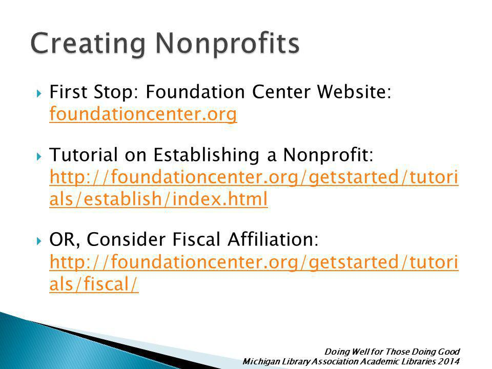 Doing Well for Those Doing Good Michigan Library Association Academic Libraries 2014  First Stop: Foundation Center Website: foundationcenter.org foundationcenter.org  Tutorial on Establishing a Nonprofit: http://foundationcenter.org/getstarted/tutori als/establish/index.html http://foundationcenter.org/getstarted/tutori als/establish/index.html  OR, Consider Fiscal Affiliation: http://foundationcenter.org/getstarted/tutori als/fiscal/ http://foundationcenter.org/getstarted/tutori als/fiscal/