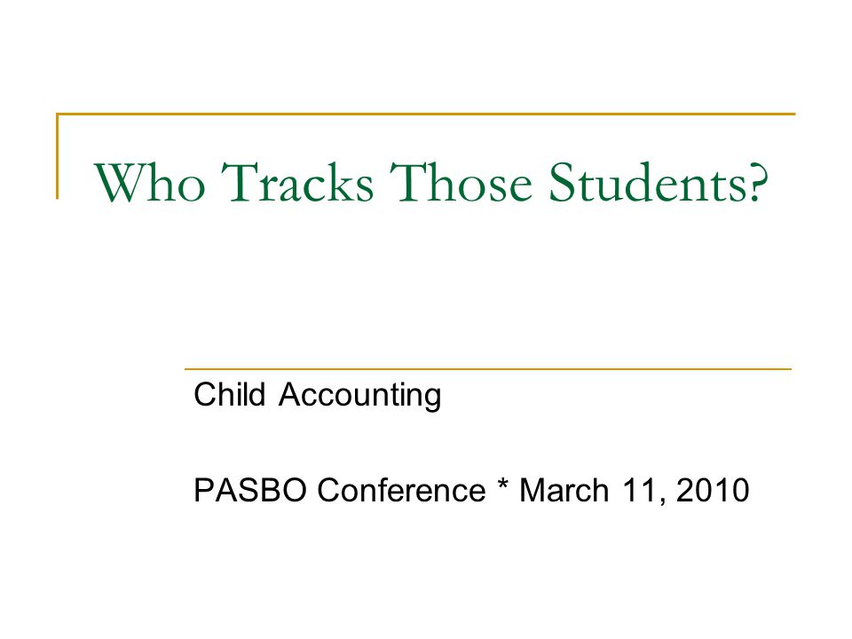 Who Tracks Those Students Child Accounting PASBO Conference * March 11, 2010