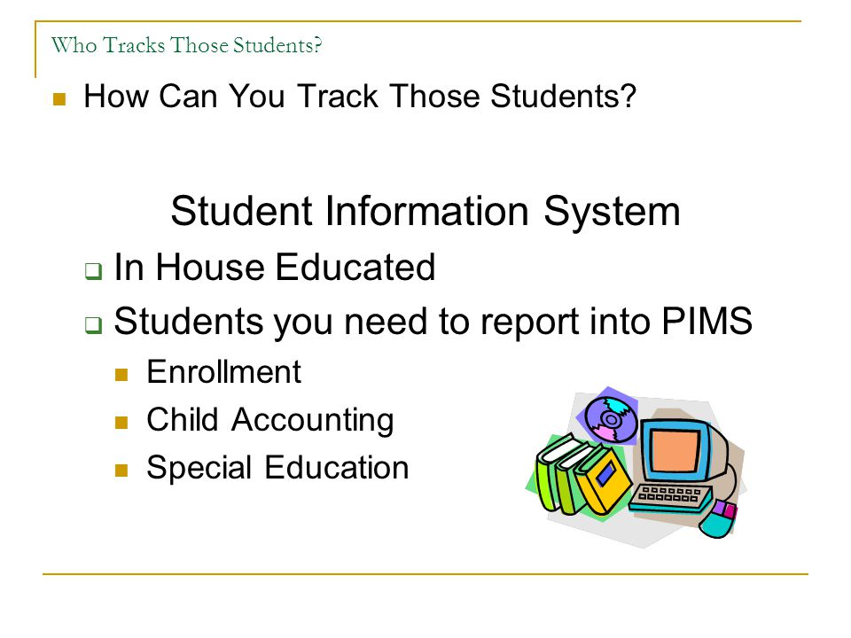 Who Tracks Those Students? How Can You Track Those Students? Student Information System  In House Educated  Students you need to report into PIMS En
