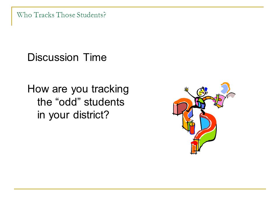 "Who Tracks Those Students? Discussion Time How are you tracking the ""odd"" students in your district?"