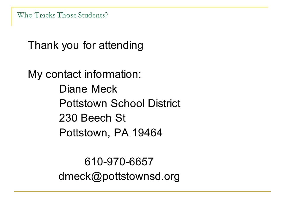 Who Tracks Those Students? Thank you for attending My contact information: Diane Meck Pottstown School District 230 Beech St Pottstown, PA 19464 610-9