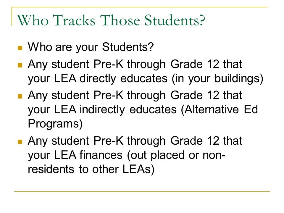Who Tracks Those Students? Who are your Students? Any student Pre-K through Grade 12 that your LEA directly educates (in your buildings) Any student P