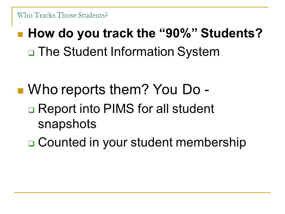 "Who Tracks Those Students? How do you track the ""90%"" Students?  The Student Information System Who reports them? You Do -  Report into PIMS for all"