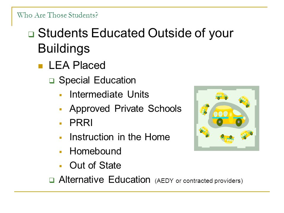 Who Are Those Students?  Students Educated Outside of your Buildings LEA Placed  Special Education  Intermediate Units  Approved Private Schools 