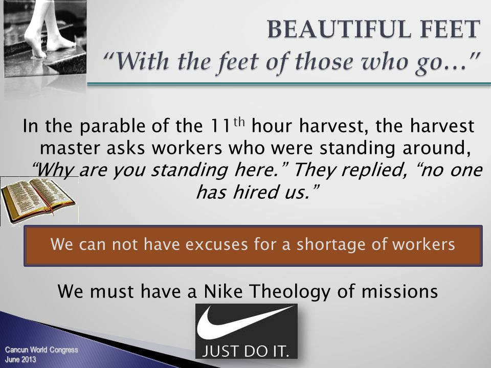 In the parable of the 11 th hour harvest, the harvest master asks workers who were standing around, Why are you standing here. They replied, no one has hired us. We must have a Nike Theology of missions Cancun World Congress June 2013 We can not have excuses for a shortage of workers