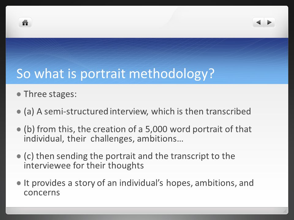 Three essential aspects of portrait methodology It's PERSONAL – it's what the interviewee wants to talk about It's by a PEER – not a hierarchical examination where data is used as evidence in a judgement of performance It's PRIVATE – its contents aren't disclosed to anyone unless the interviewee agrees