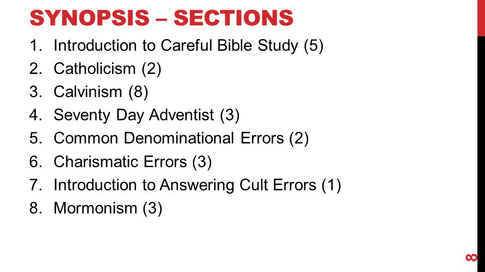 SYNOPSIS – SECTIONS 1.Introduction to Careful Bible Study (~4) 2.Catholicism (~2) 3.Calvinism (~5) 4.Common Denominational Errors (~3) 5.Charismatic Errors (~3) 6.Introduction to Answering Cult Errors (~1) 7.Seventy Day Adventist (~1) 8.Mormonism (~3) 9.Jehovah's Witnesses (~3) 9
