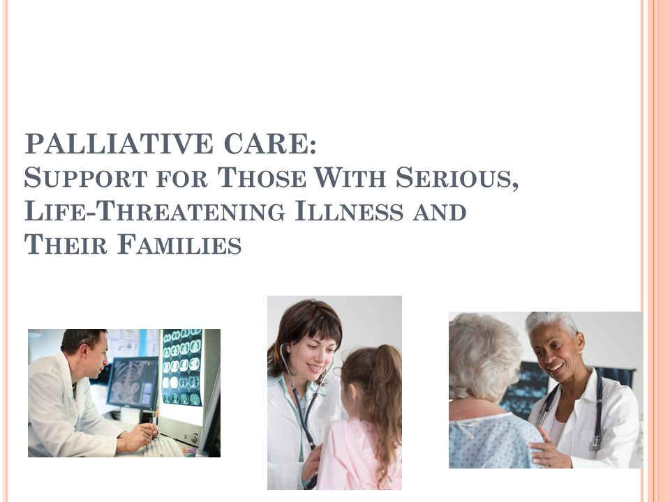 PALLIATIVE CARE: S UPPORT FOR T HOSE W ITH S ERIOUS, L IFE -T HREATENING I LLNESS AND T HEIR F AMILIES