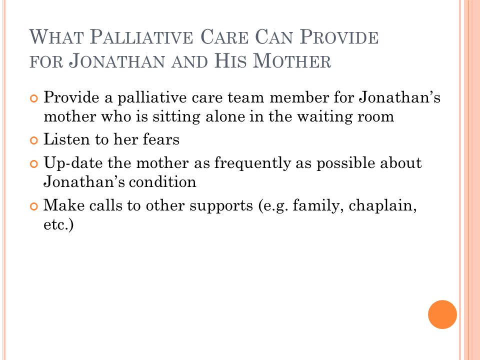 W HAT P ALLIATIVE C ARE C AN P ROVIDE FOR J ONATHAN AND H IS M OTHER Provide a palliative care team member for Jonathan's mother who is sitting alone in the waiting room Listen to her fears Up-date the mother as frequently as possible about Jonathan's condition Make calls to other supports (e.g.