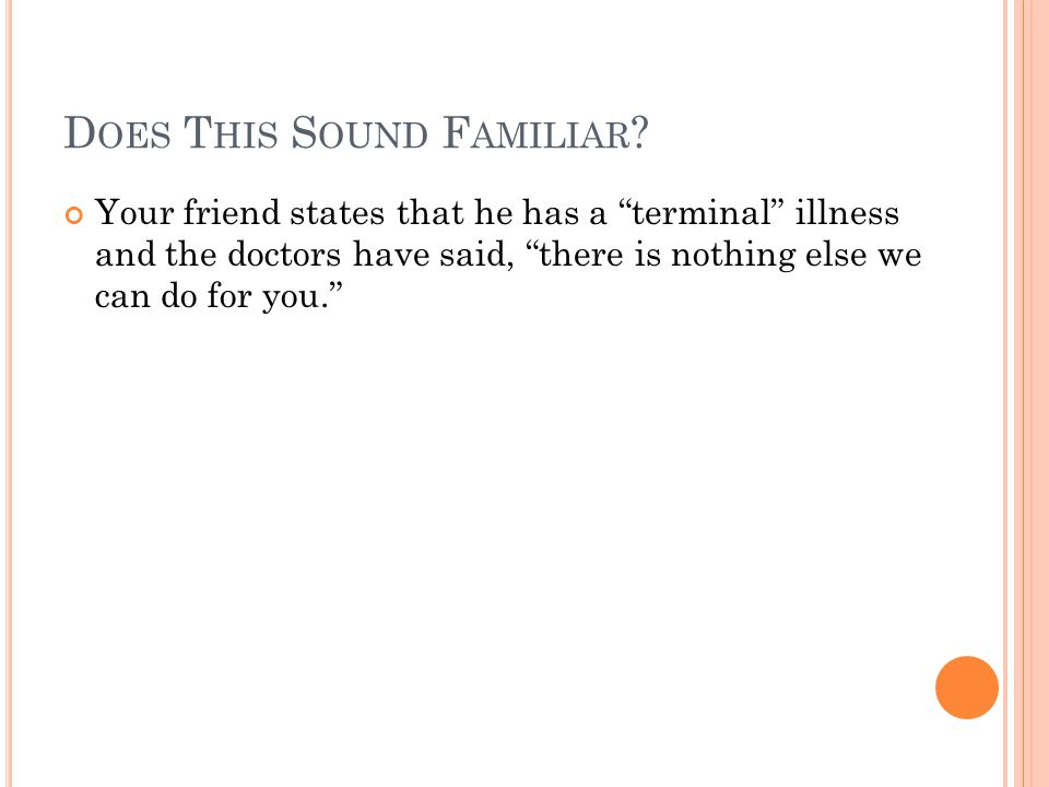 """D OES T HIS S OUND F AMILIAR ? Your friend states that he has a """"terminal"""" illness and the doctors have said, """"there is nothing else we can do for you"""