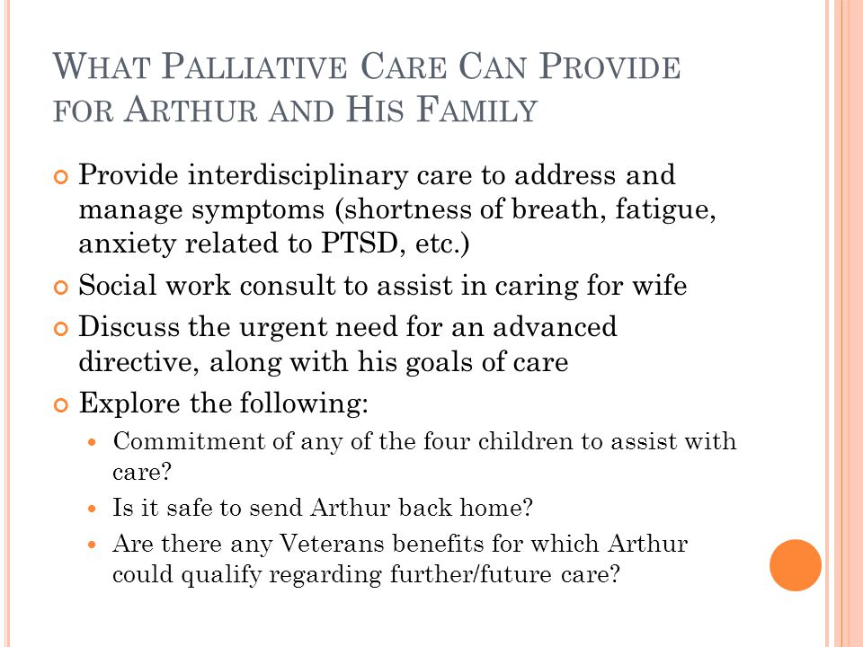 W HAT P ALLIATIVE C ARE C AN P ROVIDE FOR A RTHUR AND H IS F AMILY Provide interdisciplinary care to address and manage symptoms (shortness of breath, fatigue, anxiety related to PTSD, etc.) Social work consult to assist in caring for wife Discuss the urgent need for an advanced directive, along with his goals of care Explore the following: Commitment of any of the four children to assist with care.
