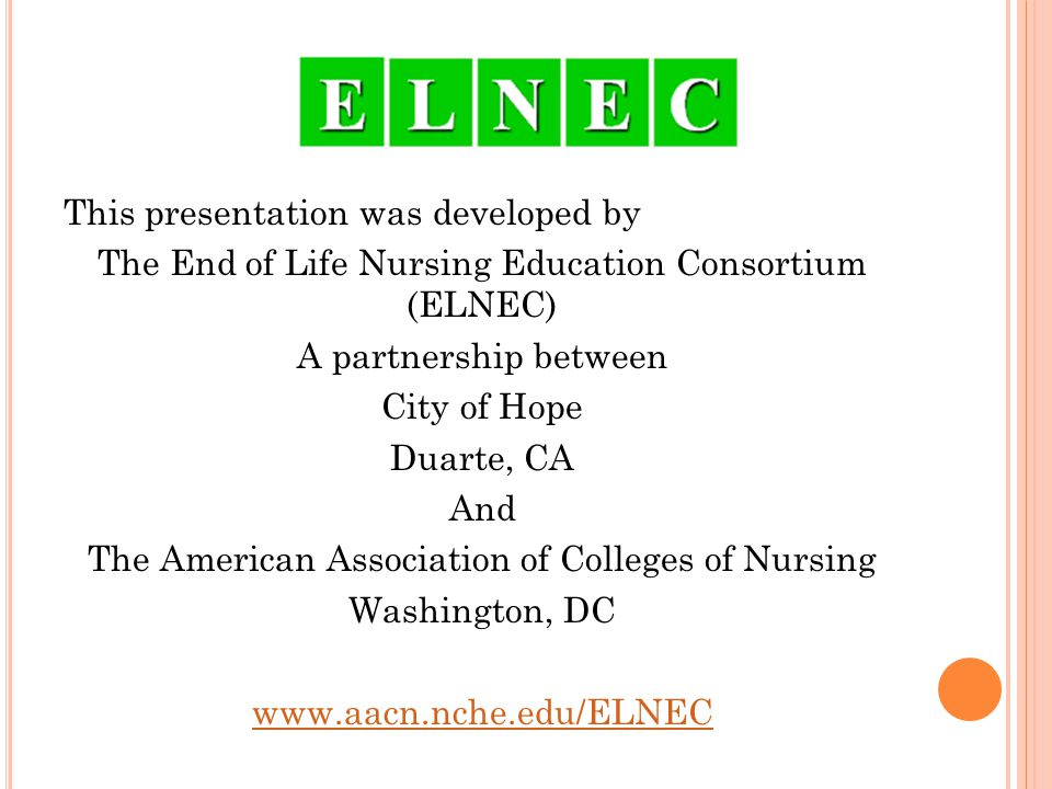 This presentation was developed by The End of Life Nursing Education Consortium (ELNEC) A partnership between City of Hope Duarte, CA And The American Association of Colleges of Nursing Washington, DC