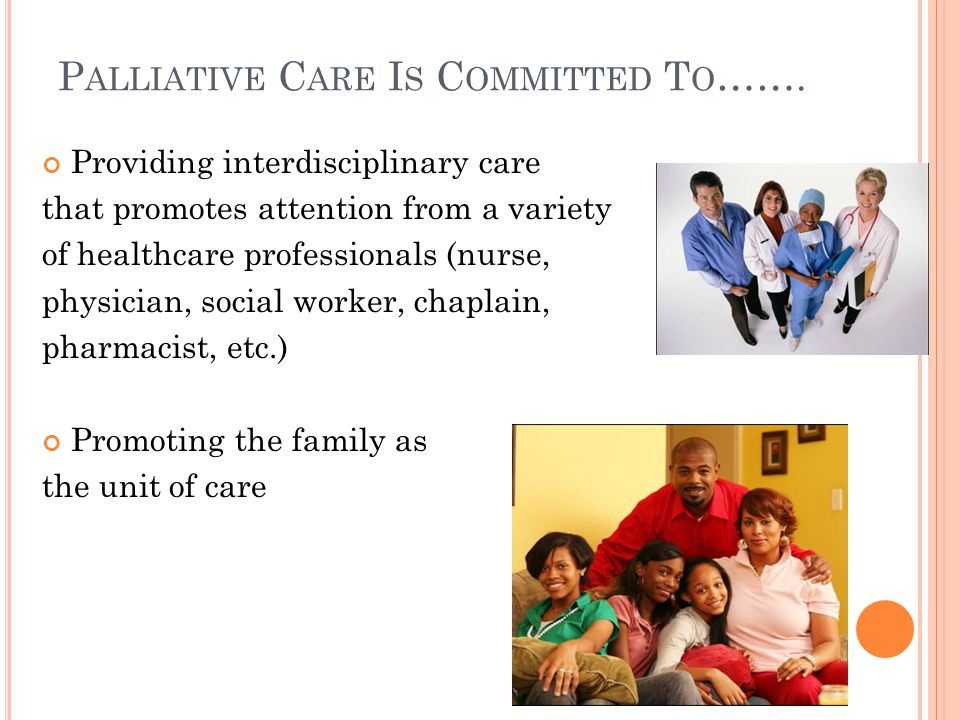P ALLIATIVE C ARE I S C OMMITTED T O … ( CONTINUED ) Respecting and honoring the patient's culture Providing care wherever patients receive treatment(s) Clinics Hospitals Homecare Nursing Homes Etc.