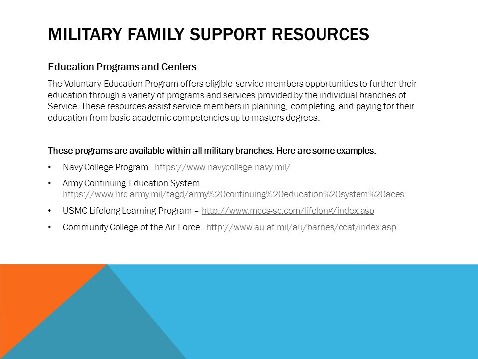 MILITARY FAMILY SUPPORT RESOURCES Education Programs and Centers The Voluntary Education Program offers eligible service members opportunities to further their education through a variety of programs and services provided by the individual branches of Service.