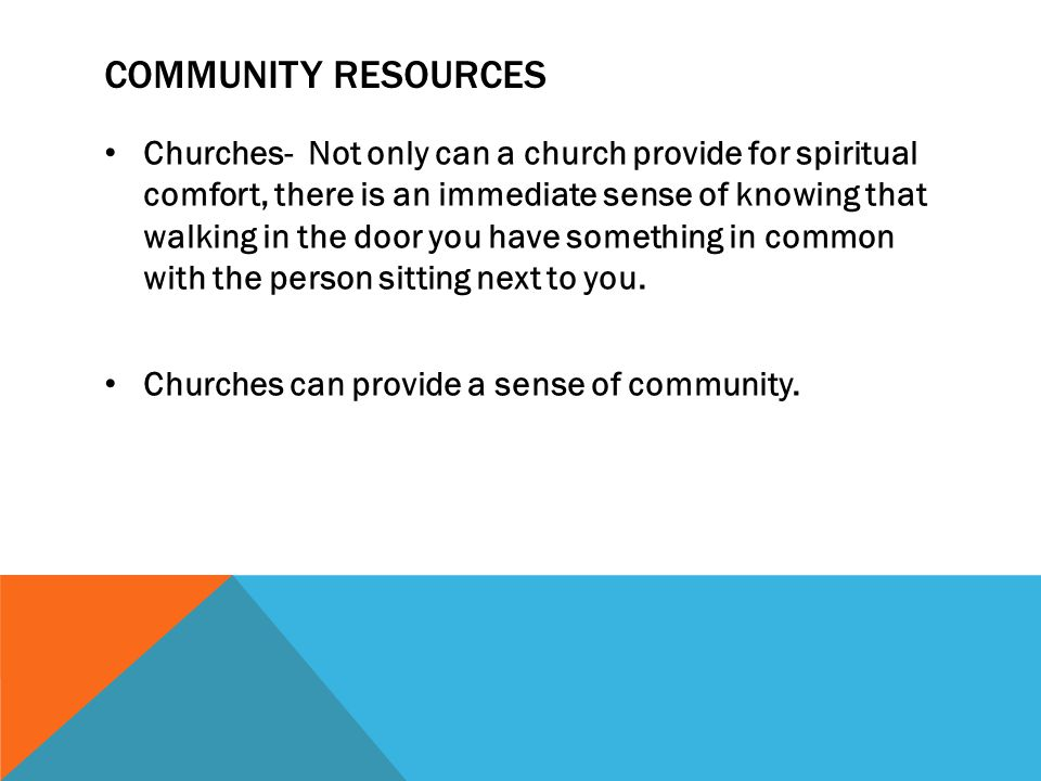 COMMUNITY RESOURCES Churches- Not only can a church provide for spiritual comfort, there is an immediate sense of knowing that walking in the door you have something in common with the person sitting next to you.