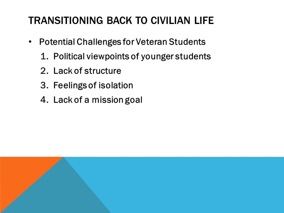 TRANSITIONING BACK TO CIVILIAN LIFE Potential Challenges for Veteran Students 1.