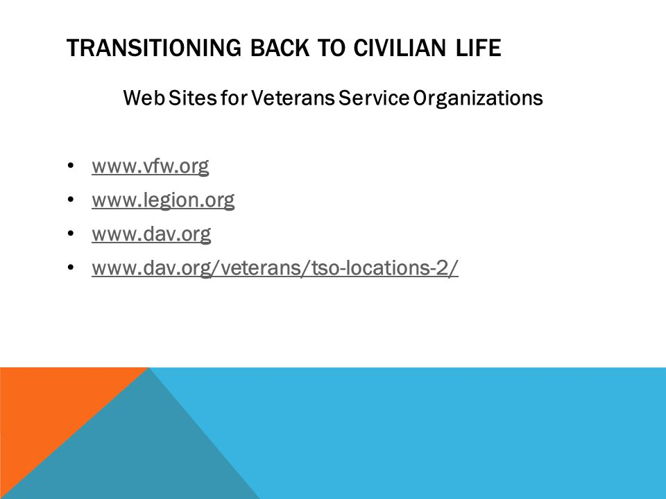 TRANSITIONING BACK TO CIVILIAN LIFE Web Sites for Veterans Service Organizations www.vfw.org www.legion.org www.dav.org www.dav.org/veterans/tso-locations-2/