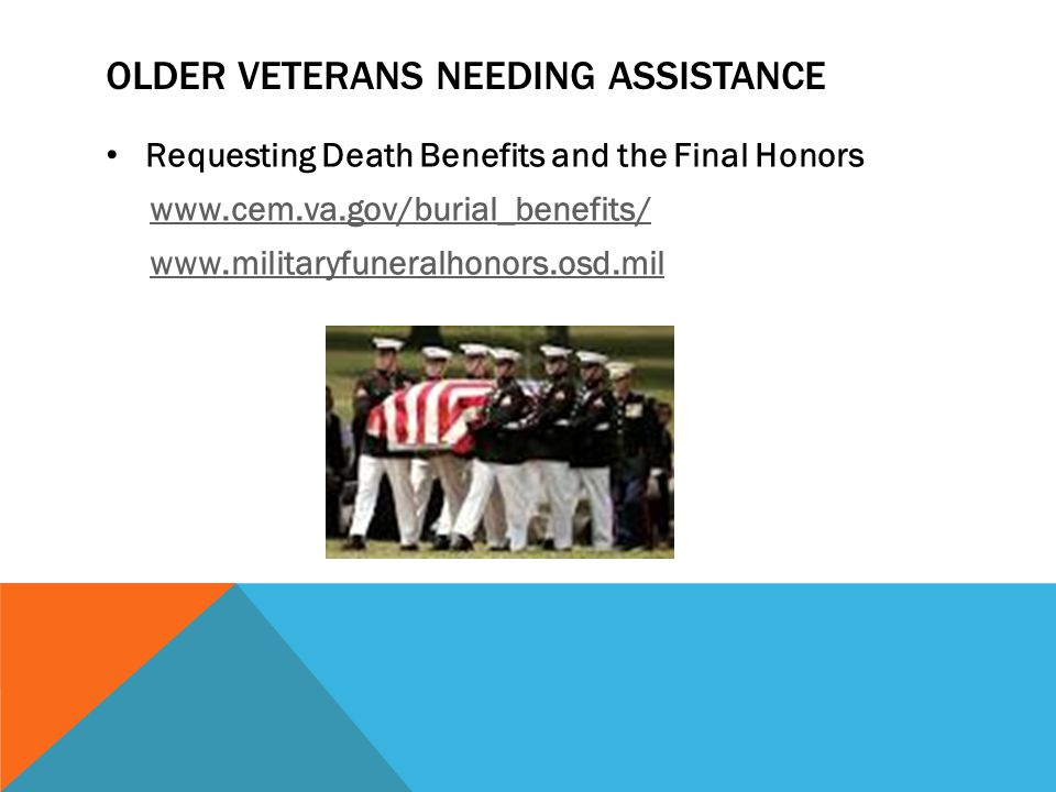 OLDER VETERANS NEEDING ASSISTANCE Requesting Death Benefits and the Final Honors www.cem.va.gov/burial_benefits/ www.militaryfuneralhonors.osd.mil