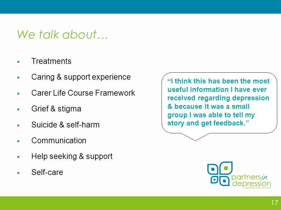 We talk about…  Treatments  Caring & support experience  Carer Life Course Framework  Grief & stigma  Suicide & self-harm  Communication  Help seeking & support  Self-care 17 I think this has been the most useful information I have ever received regarding depression & because it was a small group I was able to tell my story and get feedback.