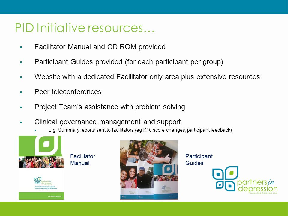 PID Initiative resources…  Facilitator Manual and CD ROM provided  Participant Guides provided (for each participant per group)  Website with a dedicated Facilitator only area plus extensive resources  Peer teleconferences  Project Team's assistance with problem solving  Clinical governance management and support  E.g.