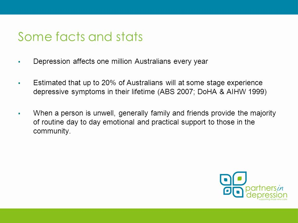 Some facts and stats  Depression affects one million Australians every year  Estimated that up to 20% of Australians will at some stage experience depressive symptoms in their lifetime (ABS 2007; DoHA & AIHW 1999)  When a person is unwell, generally family and friends provide the majority of routine day to day emotional and practical support to those in the community.
