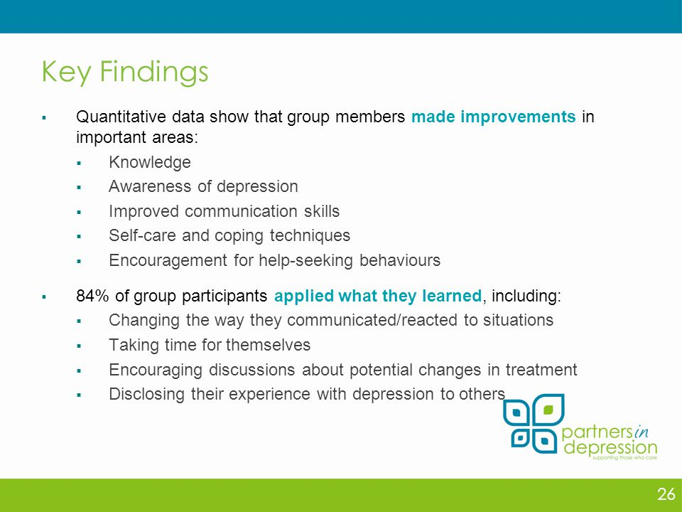 Key Findings  Quantitative data show that group members made improvements in important areas:  Knowledge  Awareness of depression  Improved communication skills  Self-care and coping techniques  Encouragement for help-seeking behaviours  84% of group participants applied what they learned, including:  Changing the way they communicated/reacted to situations  Taking time for themselves  Encouraging discussions about potential changes in treatment  Disclosing their experience with depression to others 26