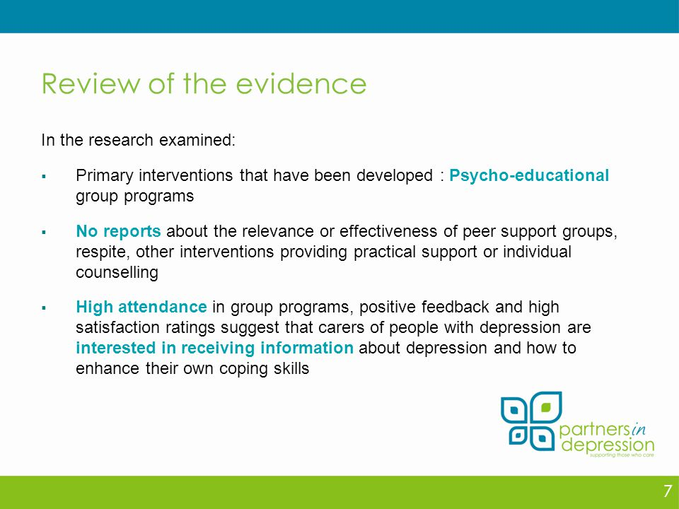 Review of the evidence In the research examined:  Primary interventions that have been developed : Psycho-educational group programs  No reports about the relevance or effectiveness of peer support groups, respite, other interventions providing practical support or individual counselling  High attendance in group programs, positive feedback and high satisfaction ratings suggest that carers of people with depression are interested in receiving information about depression and how to enhance their own coping skills 7
