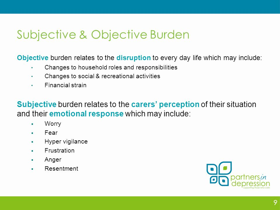 Subjective & Objective Burden Objective burden relates to the disruption to every day life which may include: Changes to household roles and responsibilities Changes to social & recreational activities Financial strain Subjective burden relates to the carers' perception of their situation and their emotional response which may include:  Worry  Fear  Hyper vigilance  Frustration  Anger  Resentment 9