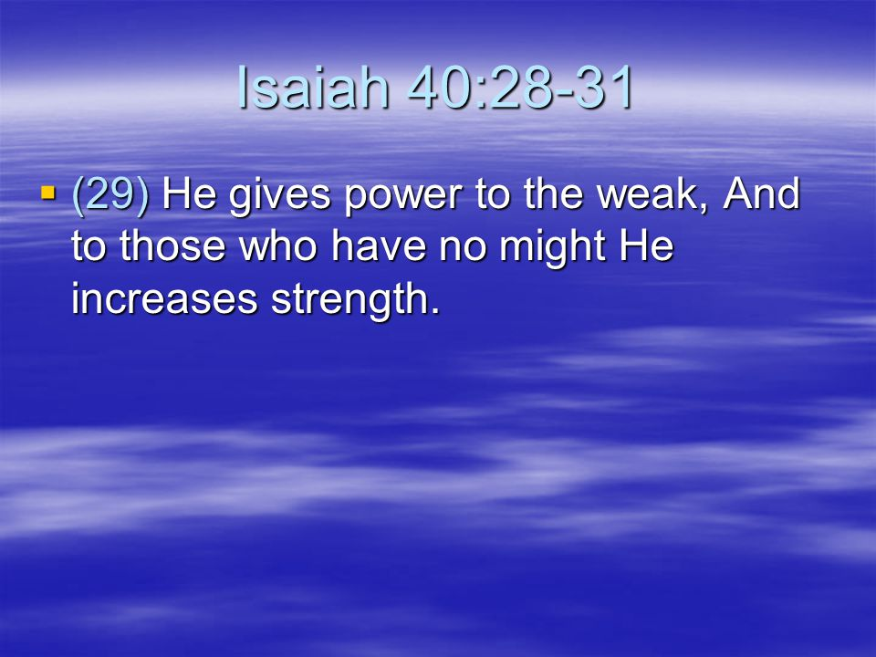 Isaiah 40:28-31  (30) Even the youths shall faint and be weary, And the young men shall utterly fall,  (31) But those who wait on the LORD Shall renew their strength; They shall mount up with wings like eagles, They shall run and not be weary, They shall walk and not faint.