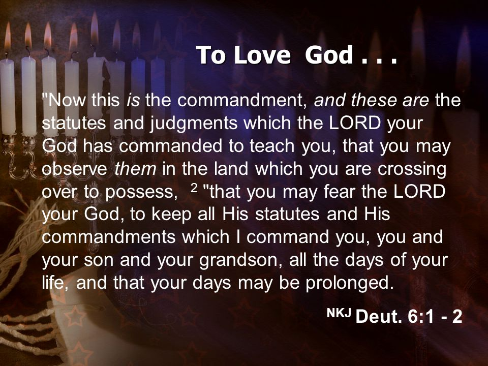 Now this is the commandment, and these are the statutes and judgments which the LORD your God has commanded to teach you, that you may observe them in the land which you are crossing over to possess, 2 that you may fear the LORD your God, to keep all His statutes and His commandments which I command you, you and your son and your grandson, all the days of your life, and that your days may be prolonged.